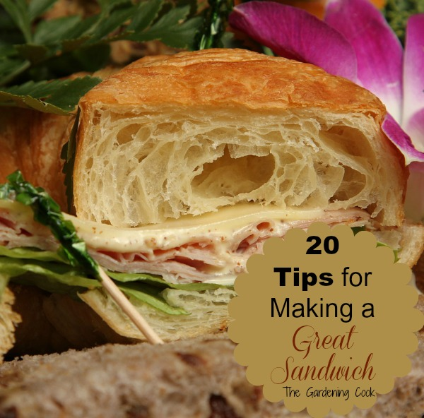 20 Tips for Making a Great Sandwich - thegardeningcook.com/making-a-great-sandwich
