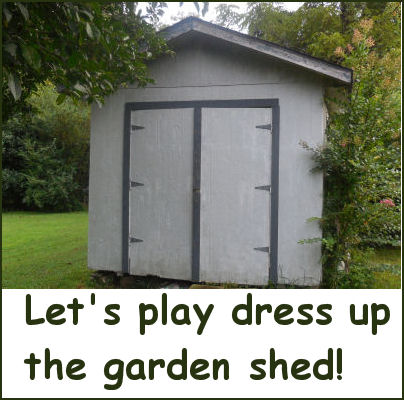 Let's play dress up the garden shed.