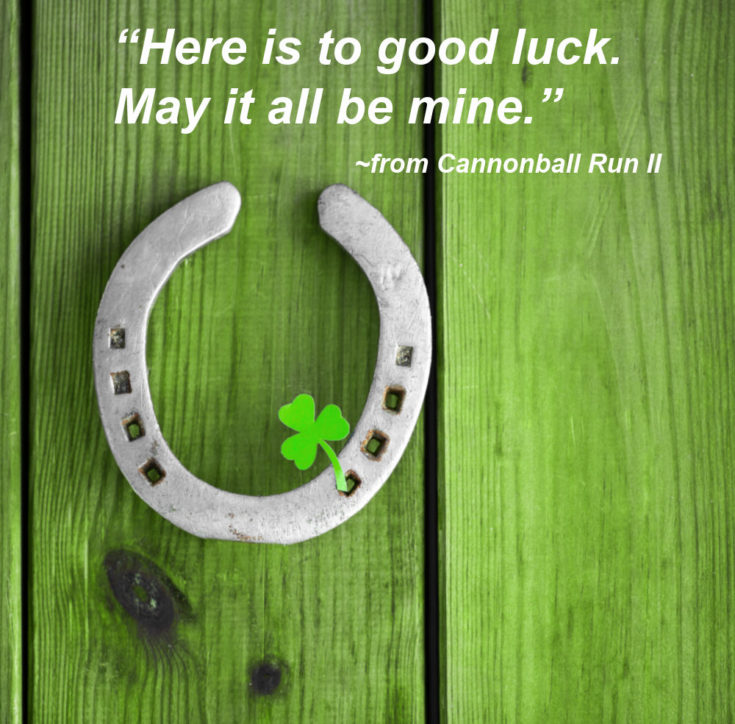Horseshoe and shamrock with quote from the movie Cannonball Run II.